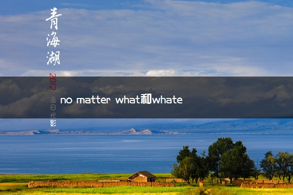 no matter what和whatever的区别